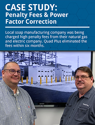 case study penalty fees and power factor correction local soap manufacturing company was being charged high penalty fees from their natural gas and electric company.  Quad Plus eliminated the fees within six months.